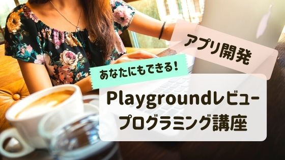 Playgroundの口コミレビュー!フリーランス目指すならアプリ開発が学べるプログラミングPlayground
